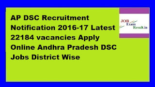 AP DSC Recruitment Notification 2016-17 Latest 22184 vacancies Apply Online Andhra Pradesh DSC Jobs District Wise