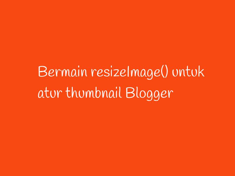 resizeImage() permudah sesuaikan thumbnail Blogger