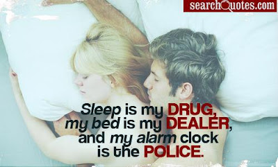 Funny good morning: Sleep is my drug, my bed is my dealer, and my alarm clock is the police.