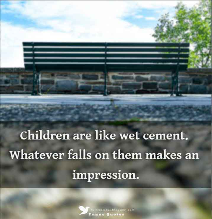 Children are like wet cement. Whatever falls on them makes an impression. - Dr. Haim Ginott