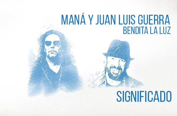 Bendita La Luz significado de la canción Maná Juan Luis Guerra.