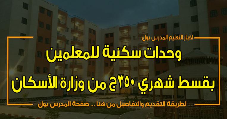 شقق نقابة المعلمين بقسط شهري 350 ج من وزارة الأسكان