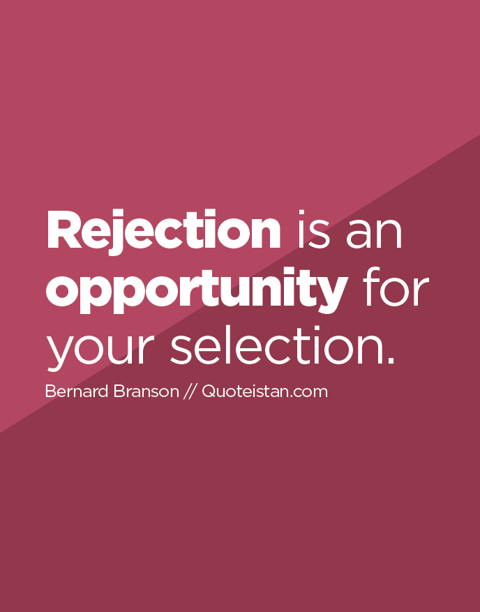 Rejection is an opportunity for your selection.