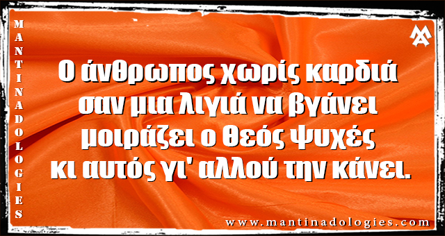 Μαντινάδες - Ο άνθρωπος χωρίς καρδιά σαν μια λιγιά να βγάνει  μοιράζει ο Θεός ψυχές κι αυτός γι' αλλού την κάνει.