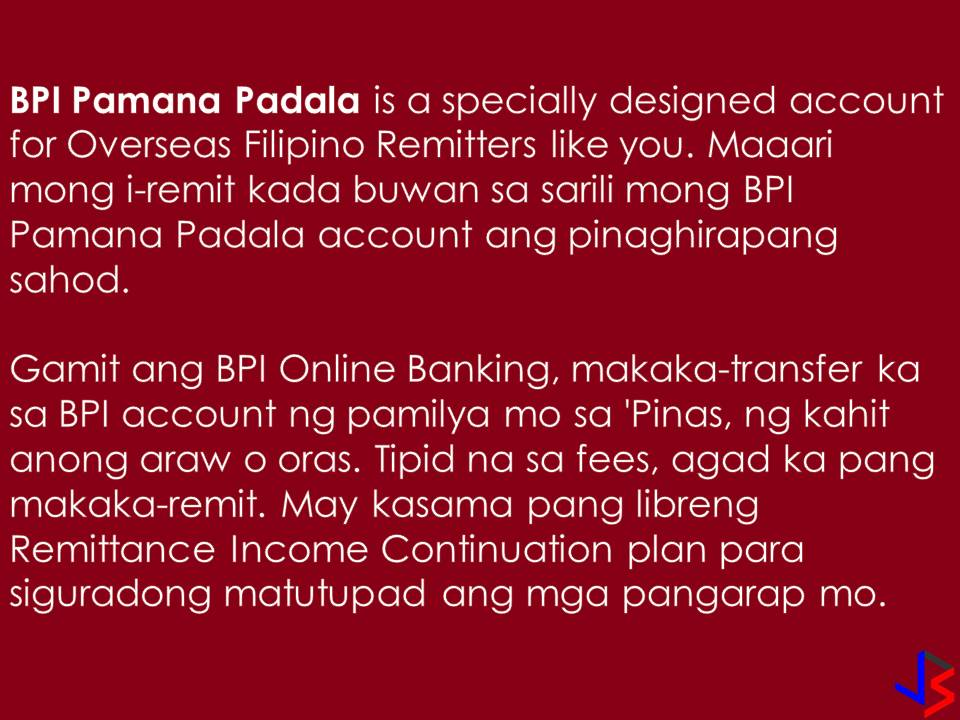To have a trusted remittance center or money courier is very important for Overseas Filipino Workers (OFWs). With this, they can be so sure that their hard-earned money or remittances will go to their families back home. As an innovation, the Bank of the Philippine Island (BPI) is now offering two new types of remittance solution created to address the special needs of OFWs and their families in the country — the BPI Pamana Palada and the BPI Padala Moneyger.  BPI Pamana Padala  Under BPI Pamana Padala, OFWs can now send money to their BPI Pamana Padala account. From that account, they can electronically transfer the funds directly to the BPI accounts of their family member.  BPI Pamana Padala comes with a unique feature, the Remittance Continuation Plan which provides the free 90-day Personal Accident Insurance of P100,000 and life insurance coverage of up to P300,000. Through BPI Pamana Padala's Free Remittance Continuation benefit, OFW will get a free life insurance coverage of up P300,000. He will be entitled to this as soon as there are four remittances to the Pamana Padala account within a 12-month period.  BPI Padala Moneyger This one is designed especially to those who received remittances from abroad! Or in short, the family here in the Philippines.  With BPI Padala Moneyger, the beneficiaries are now the 'managers' of the remittance sent. With this product, beneficiaries have a safe, secure, and efficient way of receiving the remittance. The account holder can use  BPI's electronic banking services such as 24/7 online banking and ATMs to access the funds. BPI Padala Moneyger has no maintaining balance as long as there are four remittances made to the account in a year.   To sum up, the BPI Pamana Padala is for OFWs while BPI Padala Moneyger is for OFW's family back home!