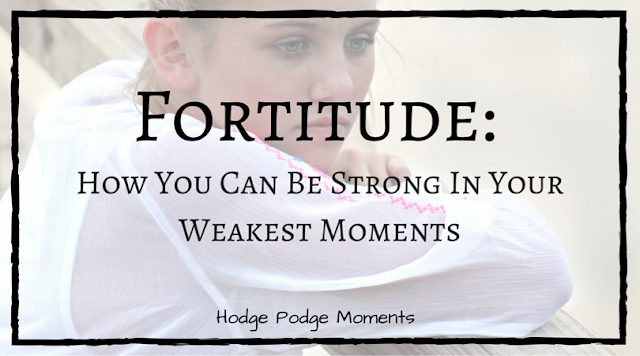 Fortitude: How You Can Be Strong In Your Weakest Moments