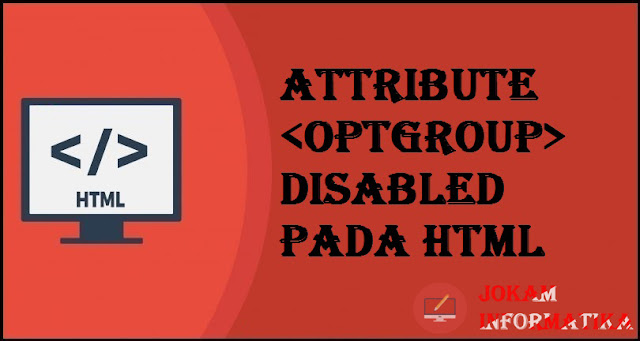 Tagging optgroup Disabled Attribute Pada Bahasa Pemrograman HTML - JOKAM INFORMATIKA