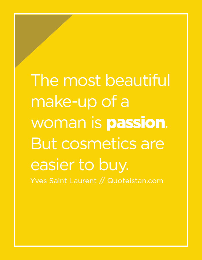 The most beautiful make-up of a woman is passion.  But cosmetics are easier to buy.