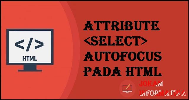Tagging select Autofocus Attribute Pada Bahasa Pemrograman HTML - JOKAM INFORMATIKA