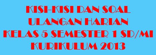 Kisi-kisi dan Soal Ulangan Harian Kelas 5 Kurikulum 2013