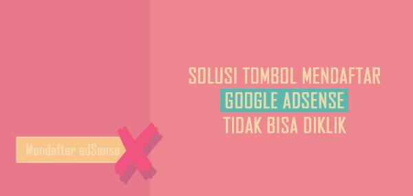 Solusi Penyebab Tombol Daftar Google Adsense Tidak Bisa Diklik