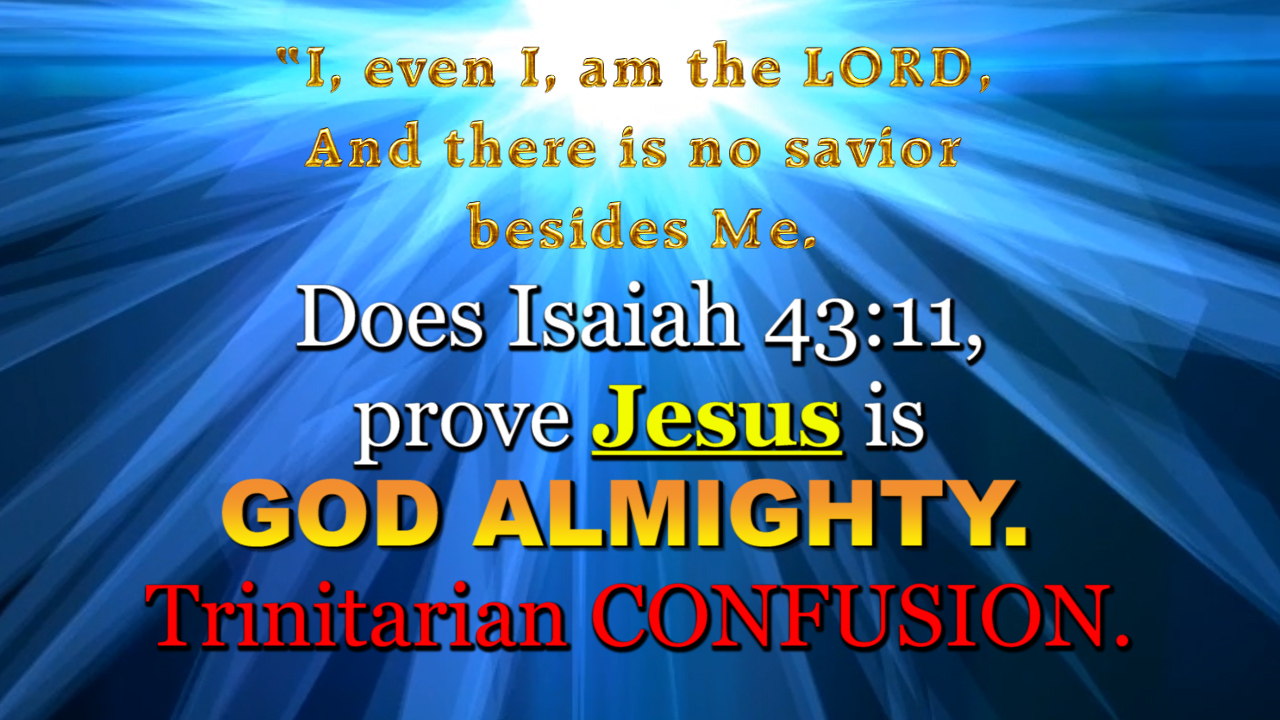 Does Isaiah 43:11, prove Jesus is GOD ALMIGHTY. Trinitarian CONFUSION.