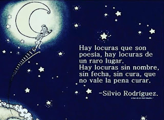 """""""Hay locuras que son poesía, hay locuras de un raro lugar. Hay locuras sin nombre, sin fecha, sin cura, que no vale la pena curar."""" Silvio Rodríguez"""