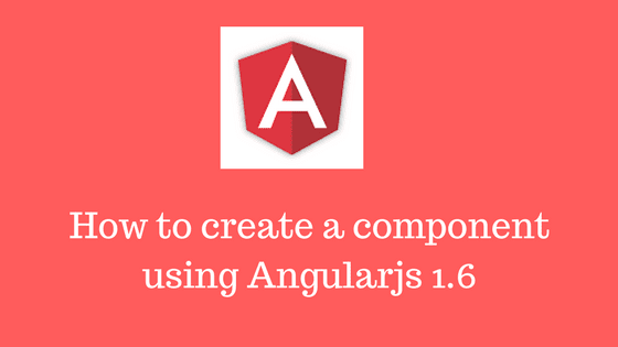 How to create a component using Angularjs 1.6