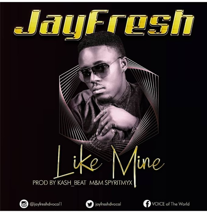 DOWNLOAD MP3: JayFresh – Like Mine (Prod. By KashBeatz) | @Jayfreshdvocal