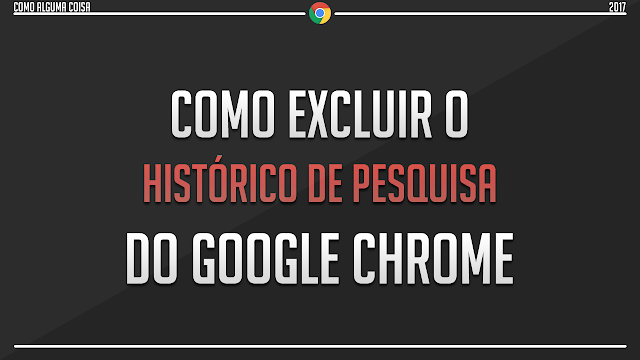 Como excluir o histórico de pesquisa do Google Chrome