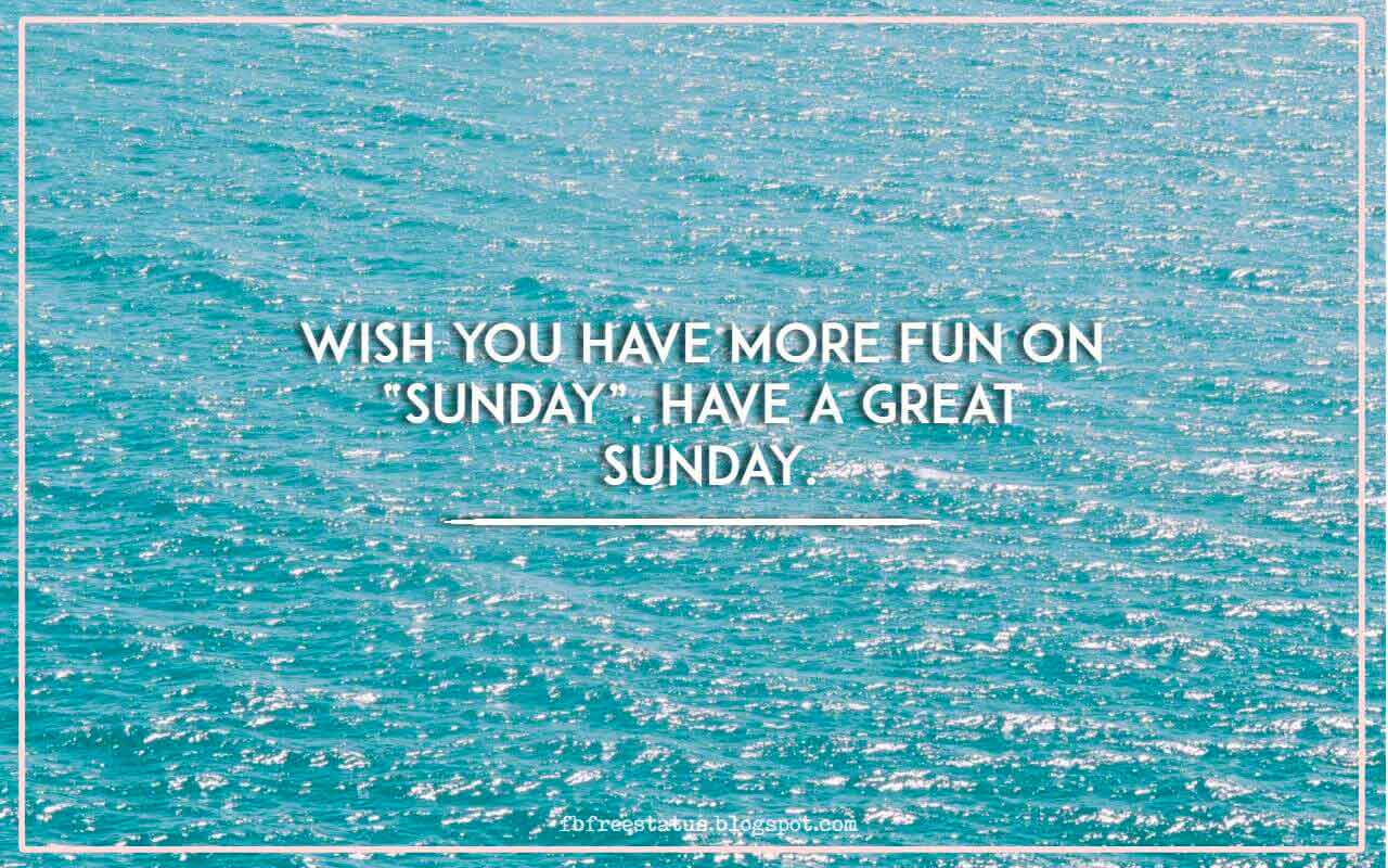 Wish you have more FUN on �Sunday�. Have a great Sunday.