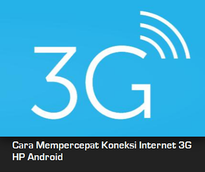 Cara Mempercepat Koneksi Internet 3G HP Android
