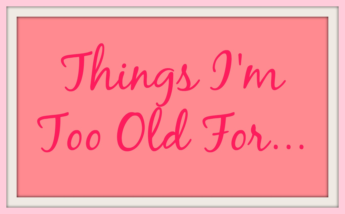8Things You Are Too Old for, and This IsAwesome
