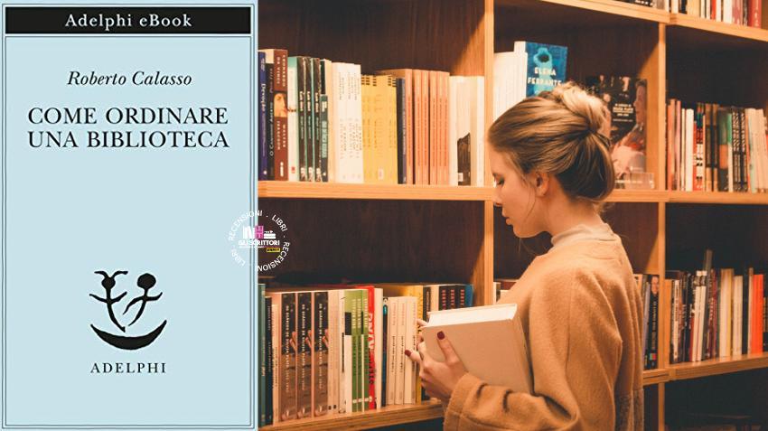 Recensione: Come ordinare una biblioteca, di Roberto Calasso
