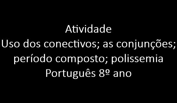 atividade-uso-dos-conectivos-as-conjuncoes-periodo-composto-polissemia-portugues-8-ano