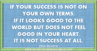 "36 Success Quotes To Motivate And Inspire You: ""If your success is not on your own terms, if it looks good to the world but does not feel good in your heart, it is not success at all."" ― Anna Quindlen"
