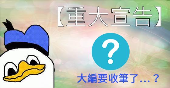 【重大宣告】大編要收筆了…?!