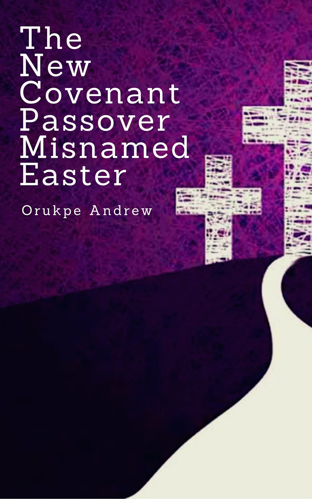 The New Covenant Passover Misnamed Easter: Book for the Lent by Orukpe Andrew