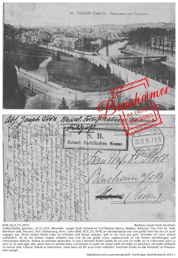 BIAB_NLJS_CV_0473; Nachlass Joseph Stoll, Bensheim; Feldpostkarte, gelaufen: 25.12.1915; Absender: Joseph Stoll, Kaiserliche Fortifikation Namur, Belgien; Adressat: Frau Prof. Dr. Stoll, Bensheim adB, (Hessen); Text: (Fortsezung, Anm.: siehe BIAB_NLJS_CV_0476) am Bescherabend war eine große Feier bei der ich auch zugegen war. Deine beiden Briefe habe ich erhalten und daraus ersehen, daß es Dir noch gut geht. Schreibe mir noch einmal ausführlich, ob du die kleinen Pakete erhalten hast und ob das große schon angekommen ist mit meiner überflüssigen und schmutzigen Wäsche. Reiling ist Gefreiter geworden. Er war 2 Monate früher Soldat als ich und ich hoffe, es in 2 Monaten auch zu sein! Es ist zwar egal, aber wenn man es werden kann, nimmt man es auch mit. Sonst weiß ich nichts zu berichten. Ich hoffe vielleicht im Januar oder Februar Urlaub zu bekommen. Dann kann ich Dir auch mehr mitteilen. Herzliche Grüße an alle besonder an Fräulein. Dein Joseph; digitalisiert und zusammengestellt: Frank-Egon Stoll-Berberich 2017 ©.