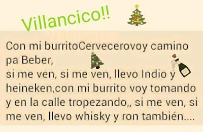 Villancico , con mi burrito cervecero voy camino pa beber, si me ven, si me ven, llevo Indio y Heineken, mi burrito voy tomando y en la calle tropezando, si me ven, si me ven, llevo whisky y ron también