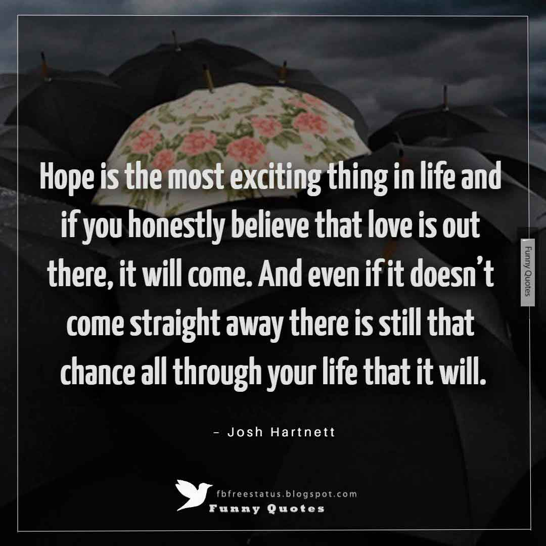 """Hope is the most exciting thing in life and if you honestly believe that love is out there, it will come. And even if it doesn't come straight away there is still that chance all through your life that it will."" ~Josh Hartnett"