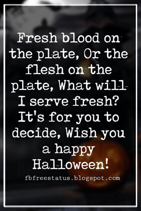 Halloween Greetings Card Messages Wishes, Fresh blood on the plate, Or the flesh on the plate, What will I serve fresh? It's for you to decide, Wish you a happy Halloween!