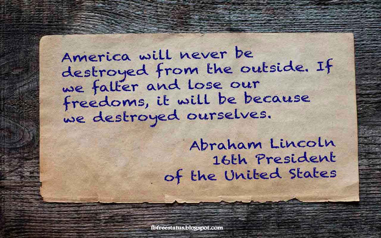 """America will never be destroyed from the outside. If we falter and lose our freedoms, it will be because we destroyed ourselves."" - Abraham Lincoln quote"