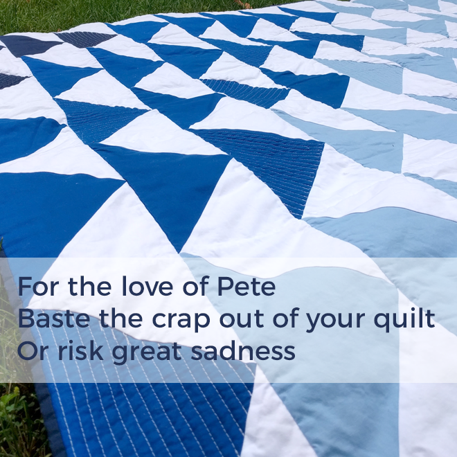 For the love of Pete / Baste the crap out of your quilt / Or risk great sadness