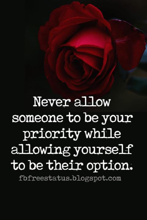 Famous Heartbroken Quotes, Never allow someone to be your priority while allowing yourself to be their option.
