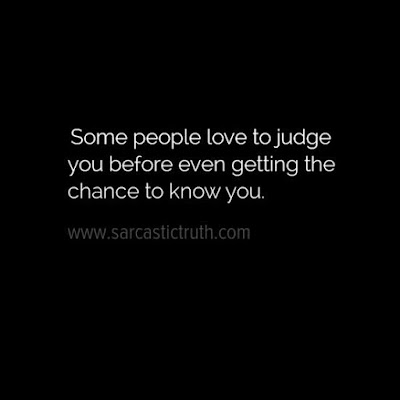 Some people love to judge you before even getting the chance to know you
