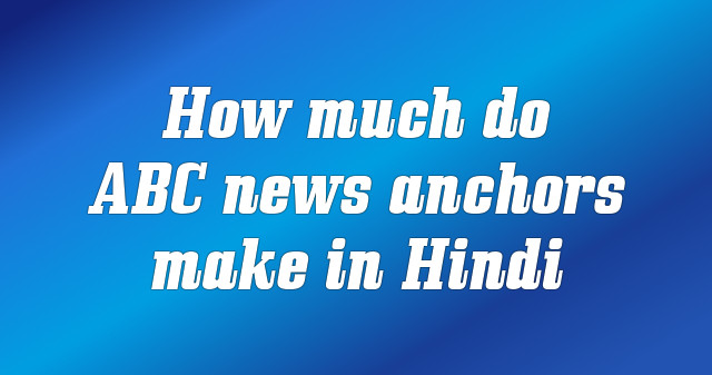 How much do ABC news anchors make in Hindi
