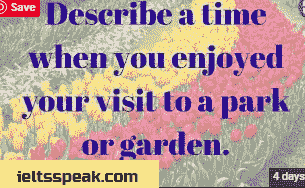 Describe a time when you enjoyed your visit to a park or a garden