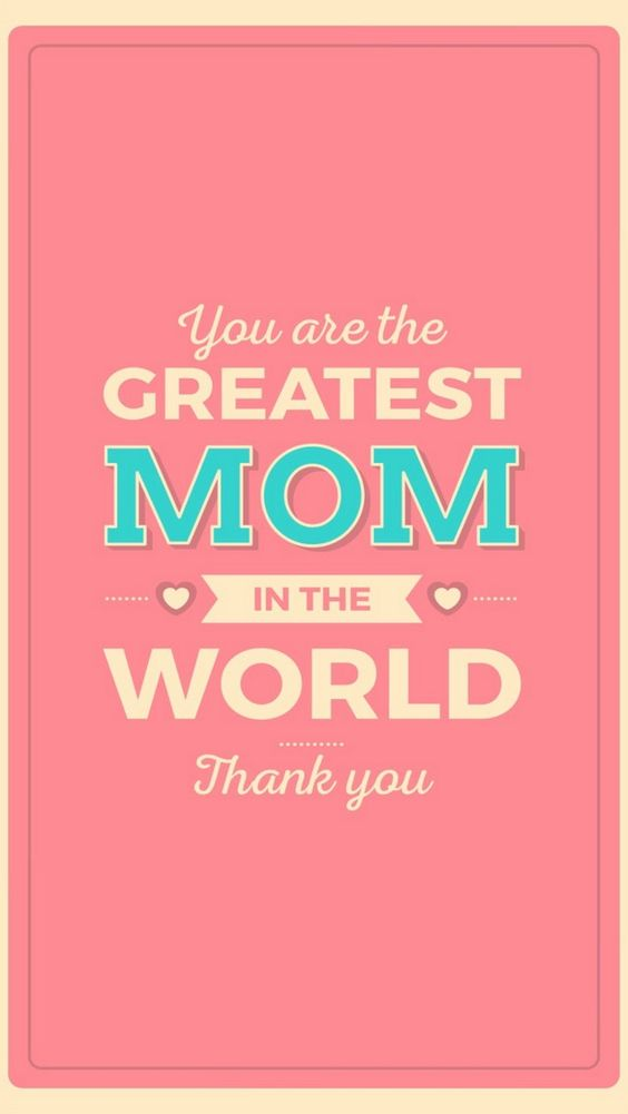 you are the greatest mom in the world