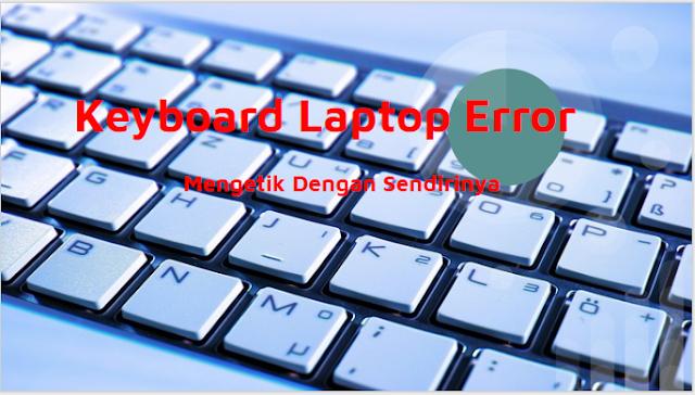 Cara Memperbaiki Keyboard Laptop Yang Erorr Mengetik Sendiri