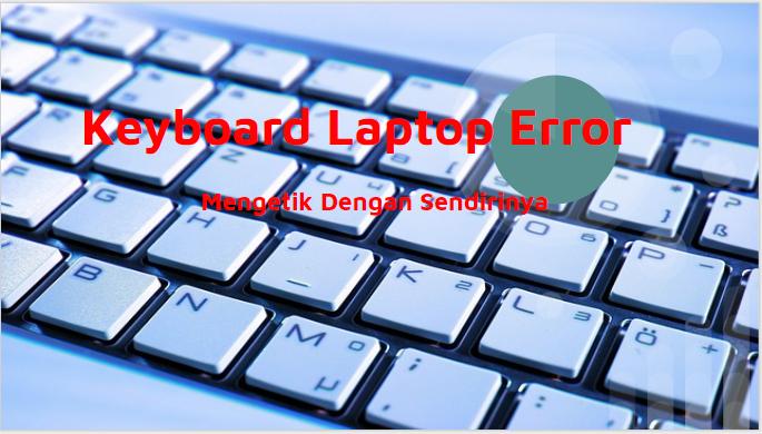 Memperbaiki Keyboard Laptop Yang Erorr Mengetik Sendiri