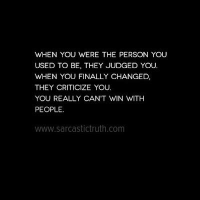 When you were the person you used to be, they judged you. When you finally changed, they criticize you. You really can't win with people