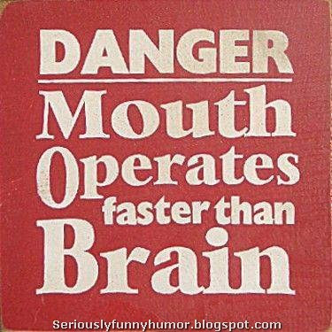 DANGER! Mouth operates faster than brain!