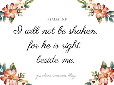 psalms, psalms graphics, for he is right beside me, i will not be shaken, i will not be shaken for He is right beside me, encouraging psalms, uplifting psalms, uplifting Bible verses, Bible verse, encouraging verses, zucchini summer blog
