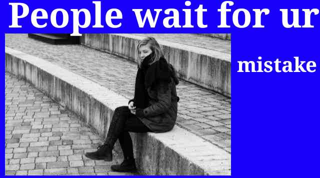 People wait for your mistake
