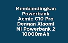 Membandingkan Powerbank Acmic C10 Pro Dengan Xiaomi Mi Powerbank 2 10000 mAh