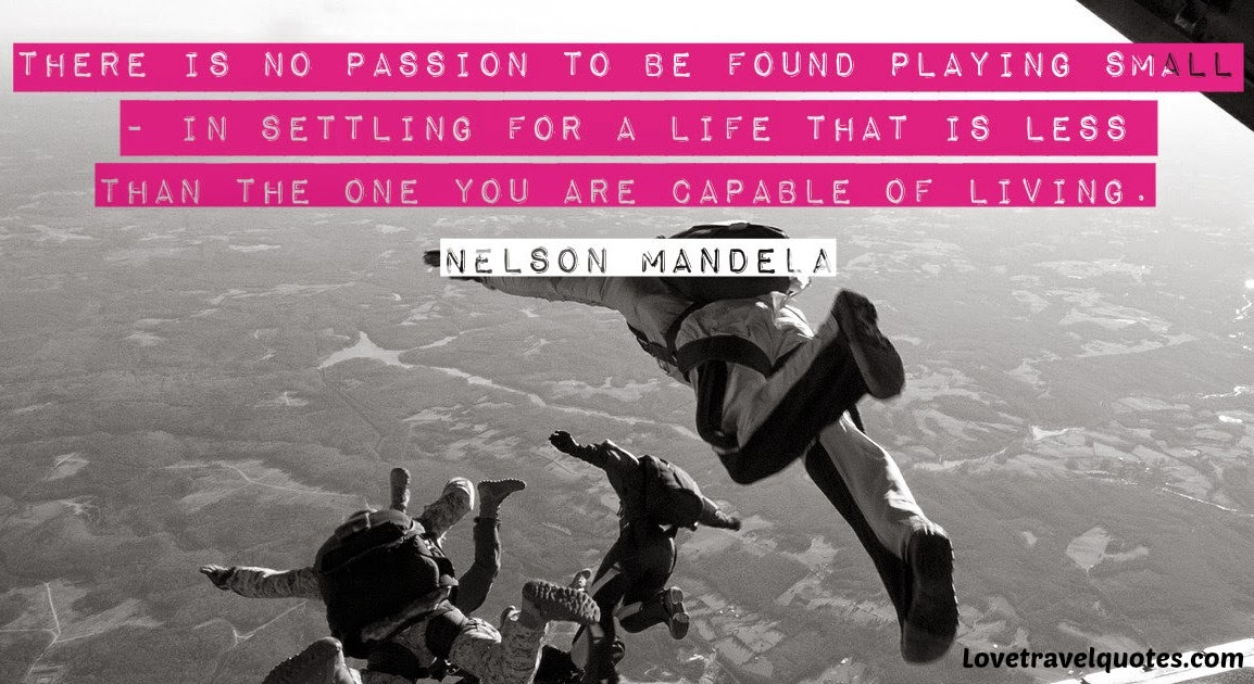There is passion to be found playing small - in settling for a life that is less than the one you are capable of living