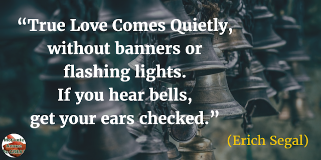 "Quotes On Life And Love: ""True love comes quietly, without banners or flashing lights. If you hear bells, get your ears checked."" - Erich Segal"
