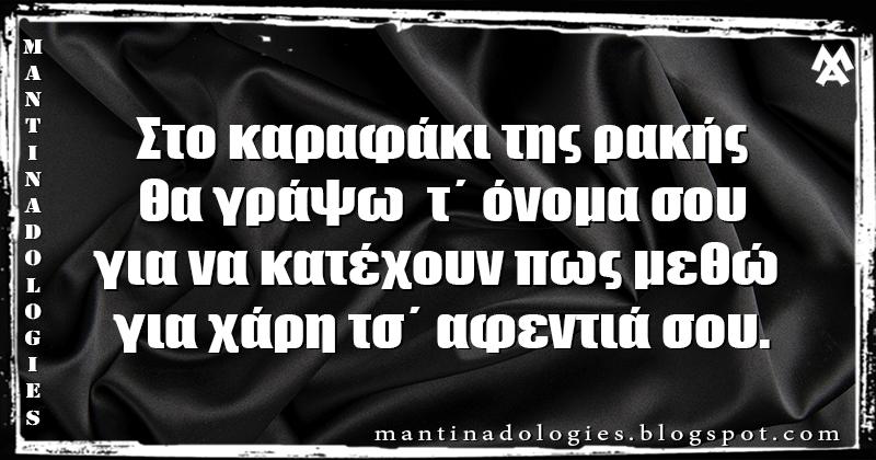 Μαντινάδα - Στο καραφάκι της ρακής, θα γράψω  τ΄ όνομα σου για να κατέχουν πως μεθώ για χάρη τσ΄ αφεντιά σου.