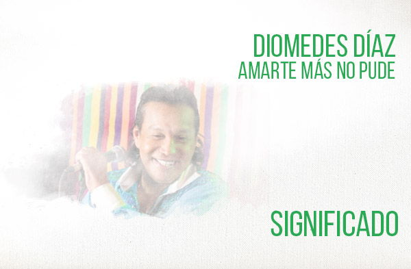 Amarte Más No Pude significado de la canción Diomedes Díaz.